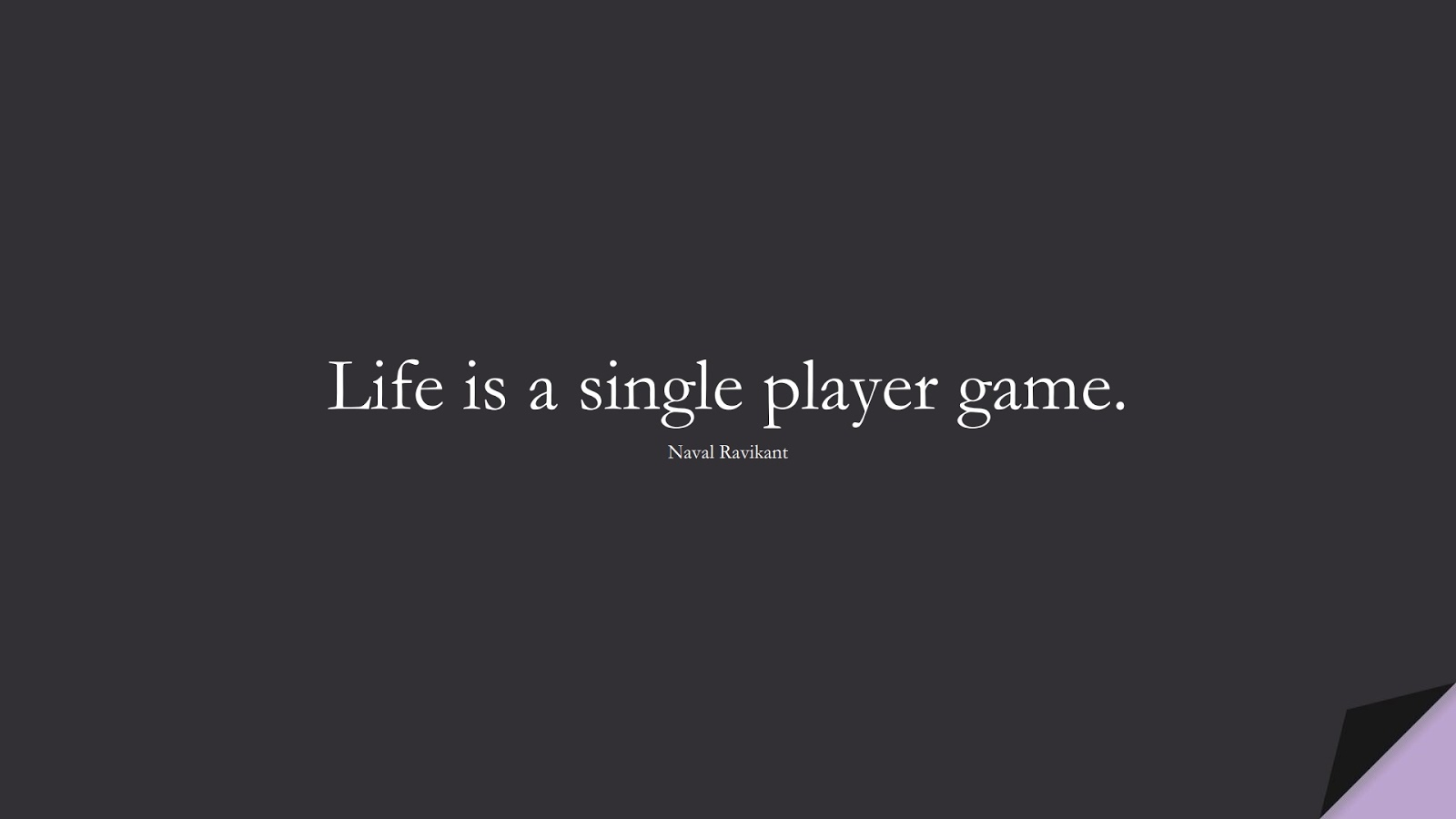 Life is a single player game. (Naval Ravikant);  #LifeQuotes