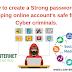 साइबर अपराधियों से ऑनलाइन खाते को सुरक्षित रखने के लिए एक स्ट्रांग पासवर्ड  कैसे बनाएं। How to create a Strong password for keeping online accounts safe from cyber criminals