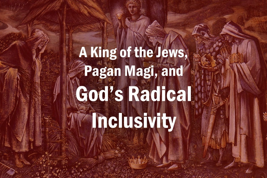 A King of the Jews, Pagan Magi, and God's Radical Inclusivity