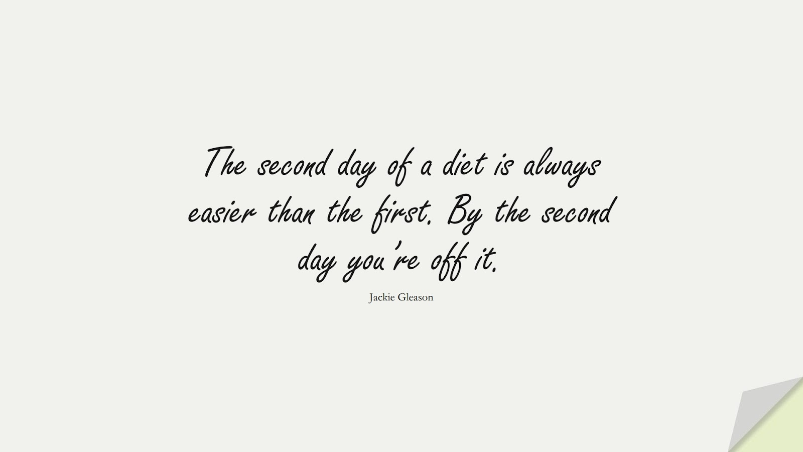 The second day of a diet is always easier than the first. By the second day you're off it. (Jackie Gleason);  #HealthQuotes