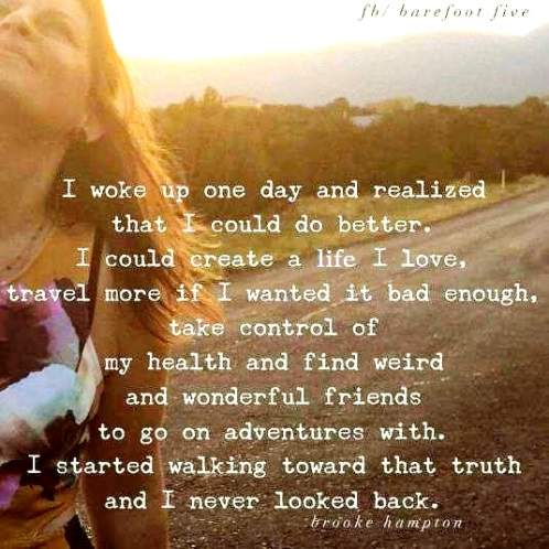 I woke up and realized I could create a life I love. I started walking towards that truth and never looked back. Brooke Hampton #lifequotes