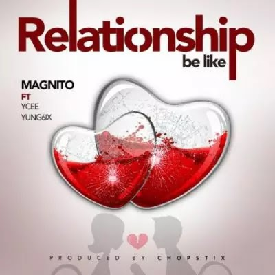 Download Audio   Magnito ft Ycee & Yung6x - Relationship Be Like