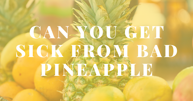 Can you get sick from bad pineapple
