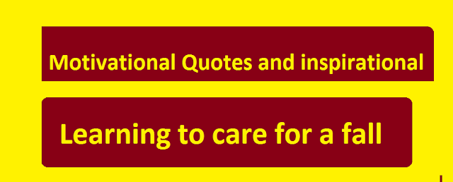 Motivational Quotes and inspirational learning to care for a fall.