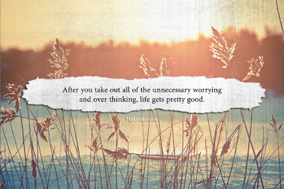 Quotes About Life And Happiness Tumblr: after you take out all of the unneressary worrying and over thinking, life gets pretty good,
