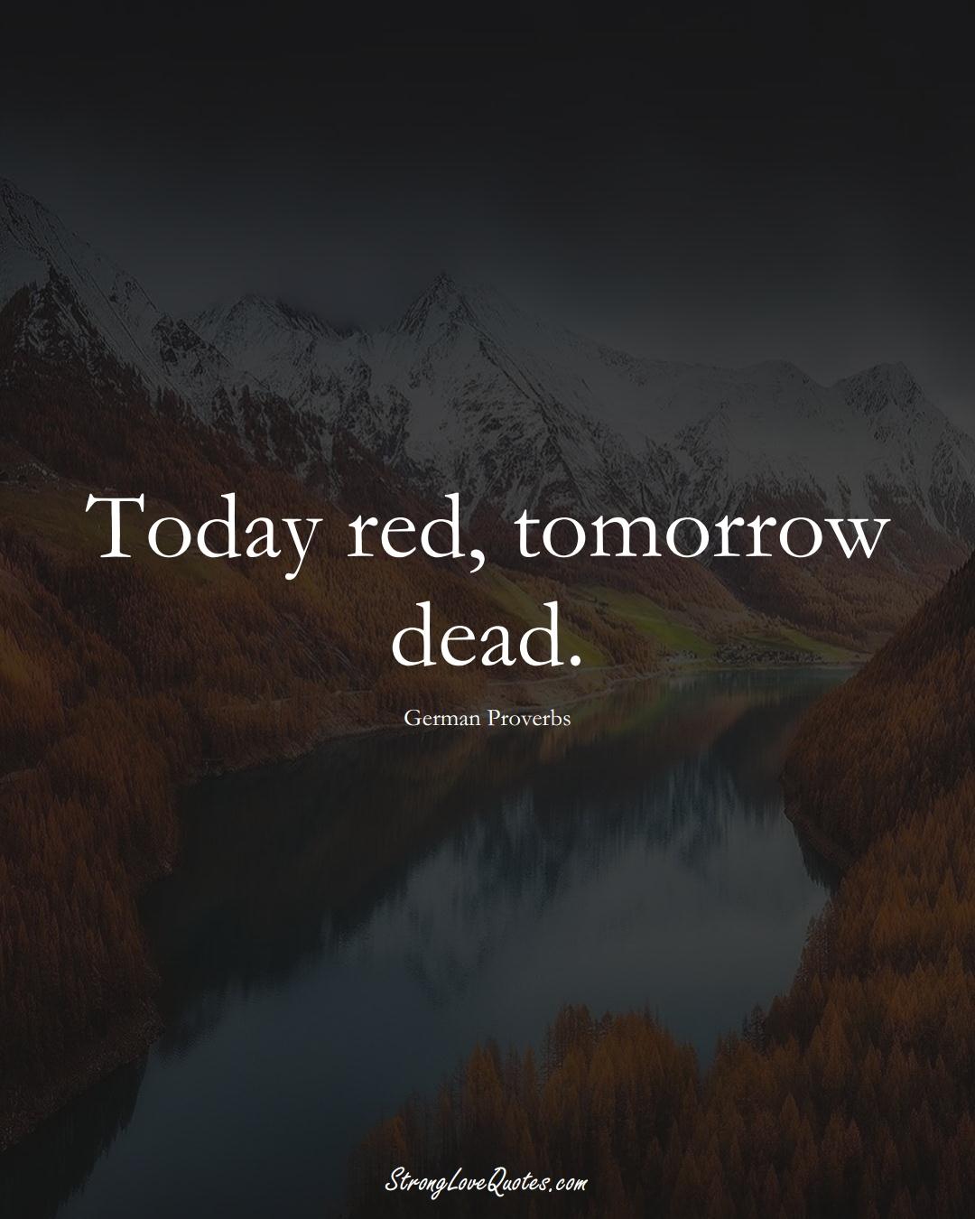 Today red, tomorrow dead. (German Sayings);  #EuropeanSayings