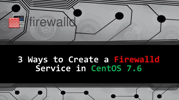 3 Ways to Create a Custom Firewalld Service in CentOS 7.6
