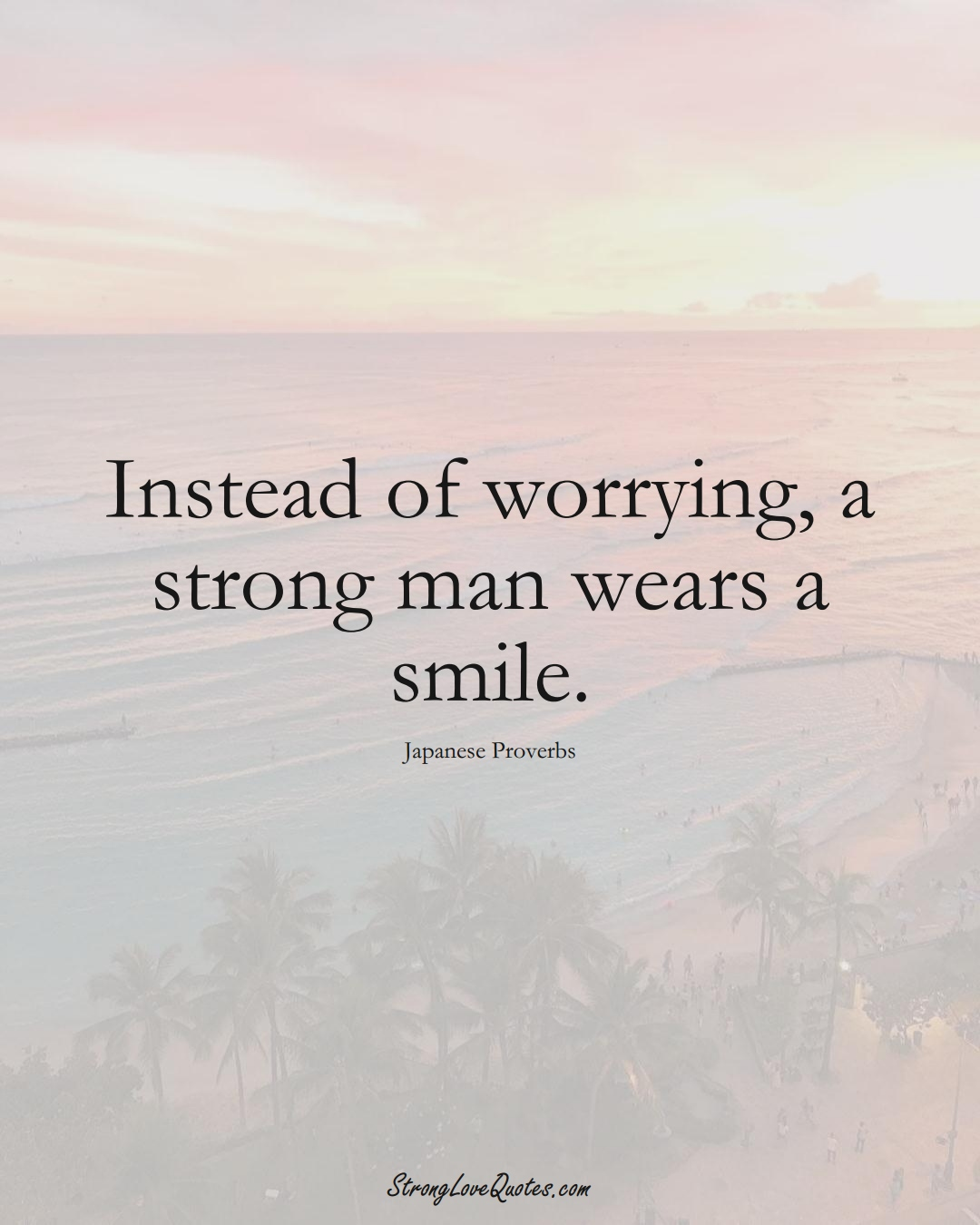 Instead of worrying, a strong man wears a smile. (Japanese Sayings);  #AsianSayings