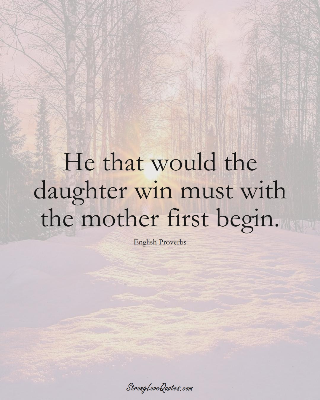 He that would the daughter win must with the mother first begin. (English Sayings);  #EuropeanSayings