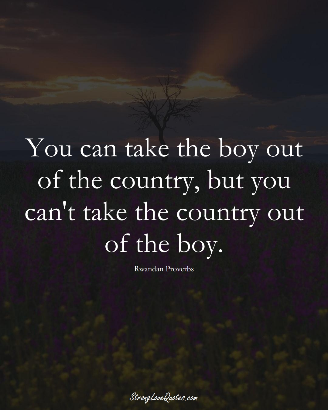 You can take the boy out of the country, but you can't take the country out of the boy. (Rwandan Sayings);  #AfricanSayings