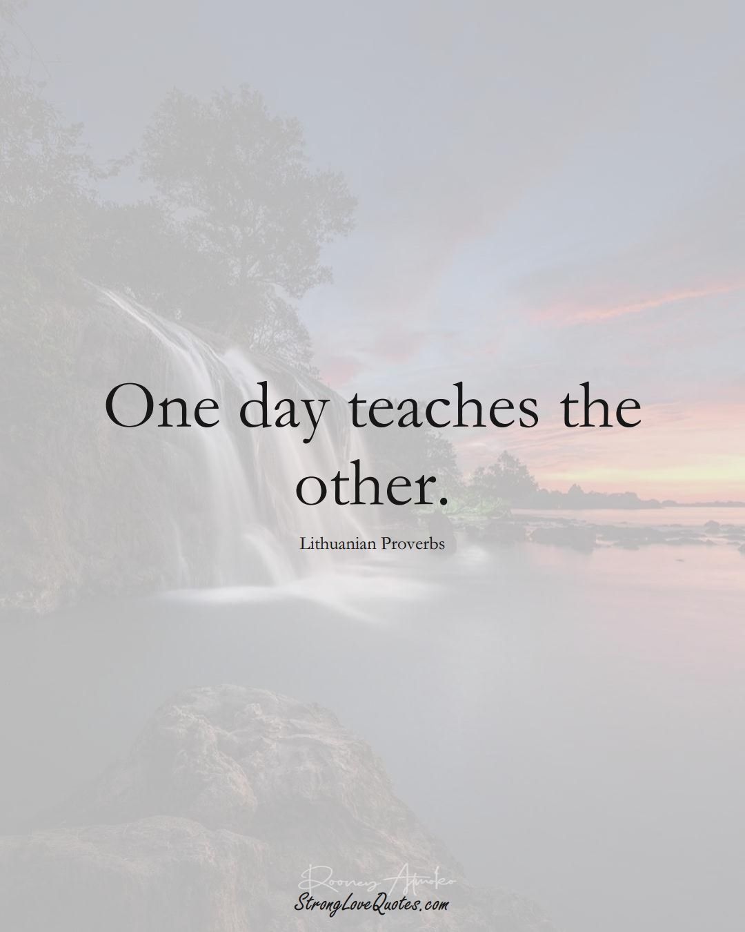 One day teaches the other. (Lithuanian Sayings);  #AsianSayings