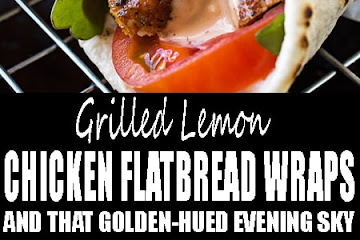 Grilled Lemon Chicken Flatbread Wraps, and That Golden-Hued Evening Sky