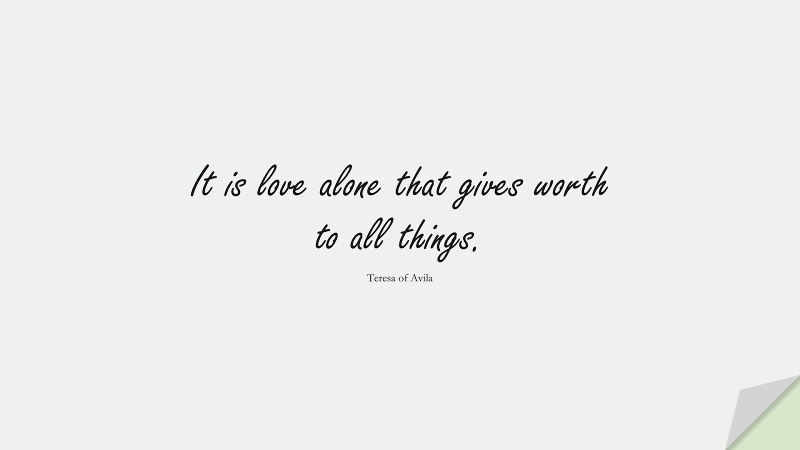 It is love alone that gives worth to all things. (Teresa of Avila);  #ShortQuotes