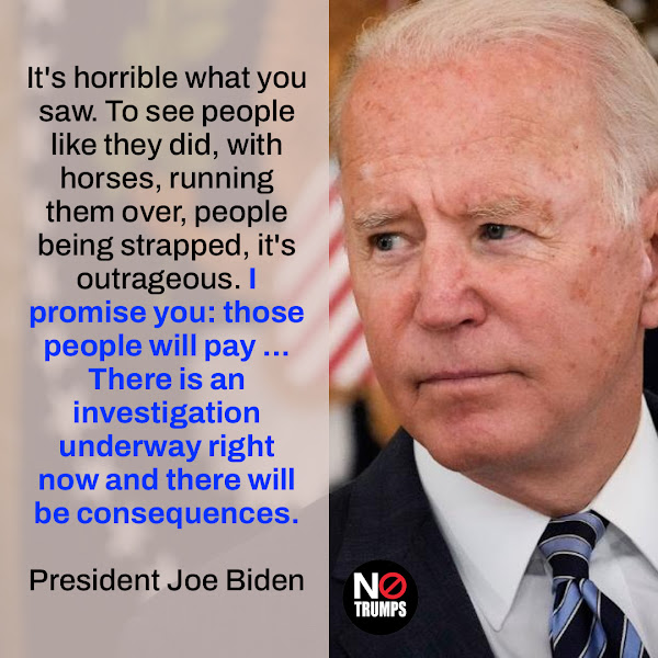 It's horrible what you saw. To see people like they did, with horses, running them over, people being strapped, it's outrageous. I promise you: those people will pay ... There is an investigation underway right now and there will be consequences. — President Joe Biden
