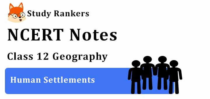 Chapter 10 Human Settlements Class 12 Geography Notes