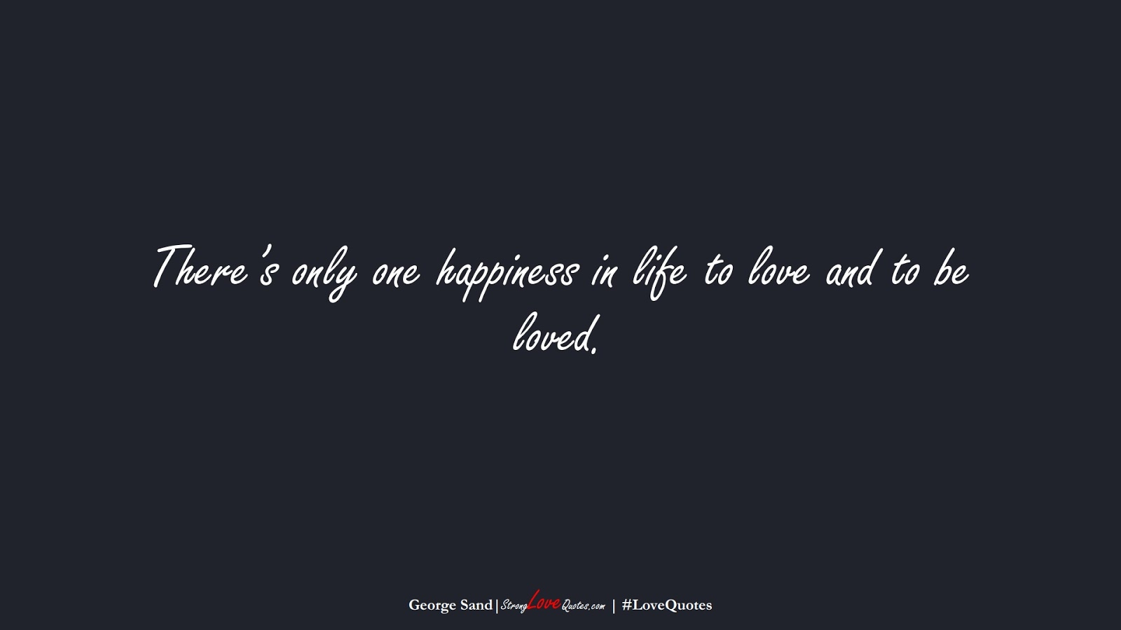 There's only one happiness in life to love and to be loved. (George Sand);  #LoveQuotes