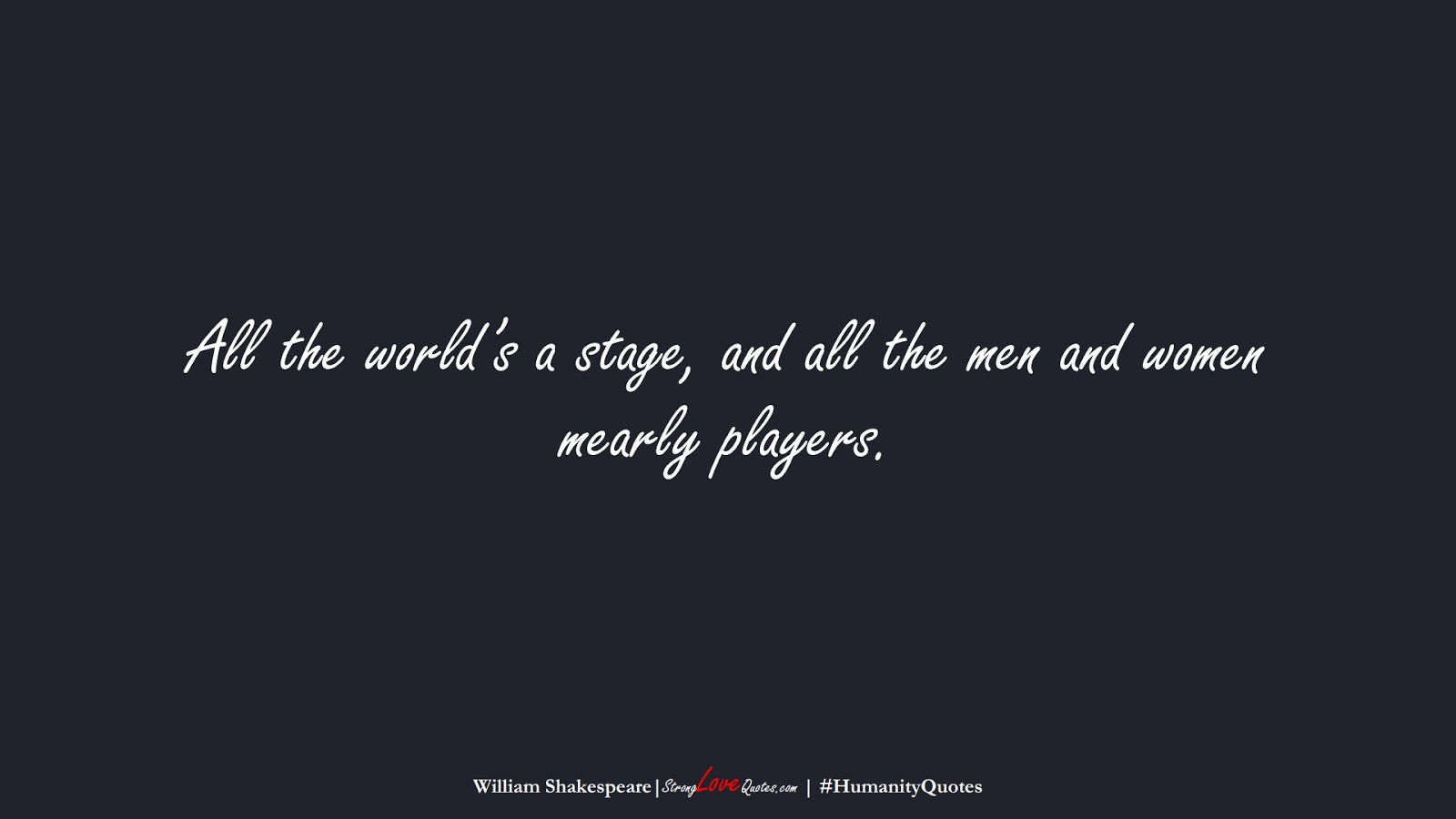 All the world's a stage, and all the men and women mearly players. (William Shakespeare);  #HumanityQuotes