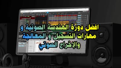 افضل دورة الهندسة الصوتية و مهارات التسجيل و المعالجة والإخراج الصوتي