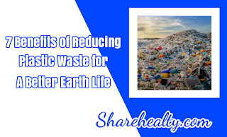 7 Benefits of Reducing Plastic Waste for a Better Earth Life