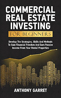 COMMERCIAL REAL ESTATE INVESTING FOR BEGINNERS: Develop The Strategies, Skills And Methods To Gain Financial Freedom And Earn Passive Income From Your Rental Properties by Anthony Garret
