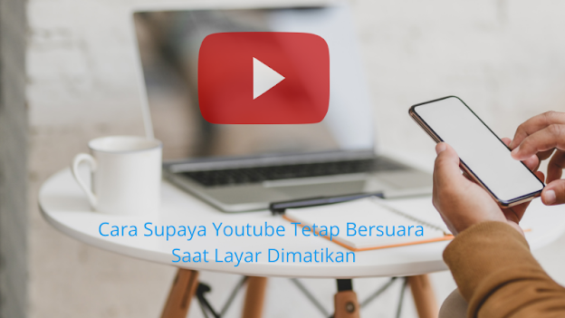 Cara Supaya Youtube Tetap Bersuara Saat Layar Dimatikan