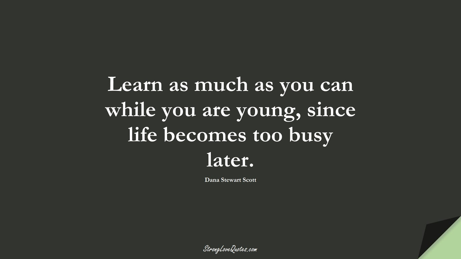 Learn as much as you can while you are young, since life becomes too busy later. (Dana Stewart Scott);  #LearningQuotes
