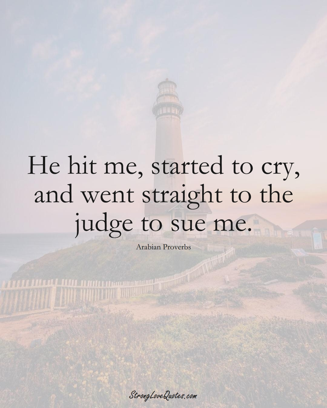 He hit me, started to cry, and went straight to the judge to sue me. (Arabian Sayings);  #aVarietyofCulturesSayings