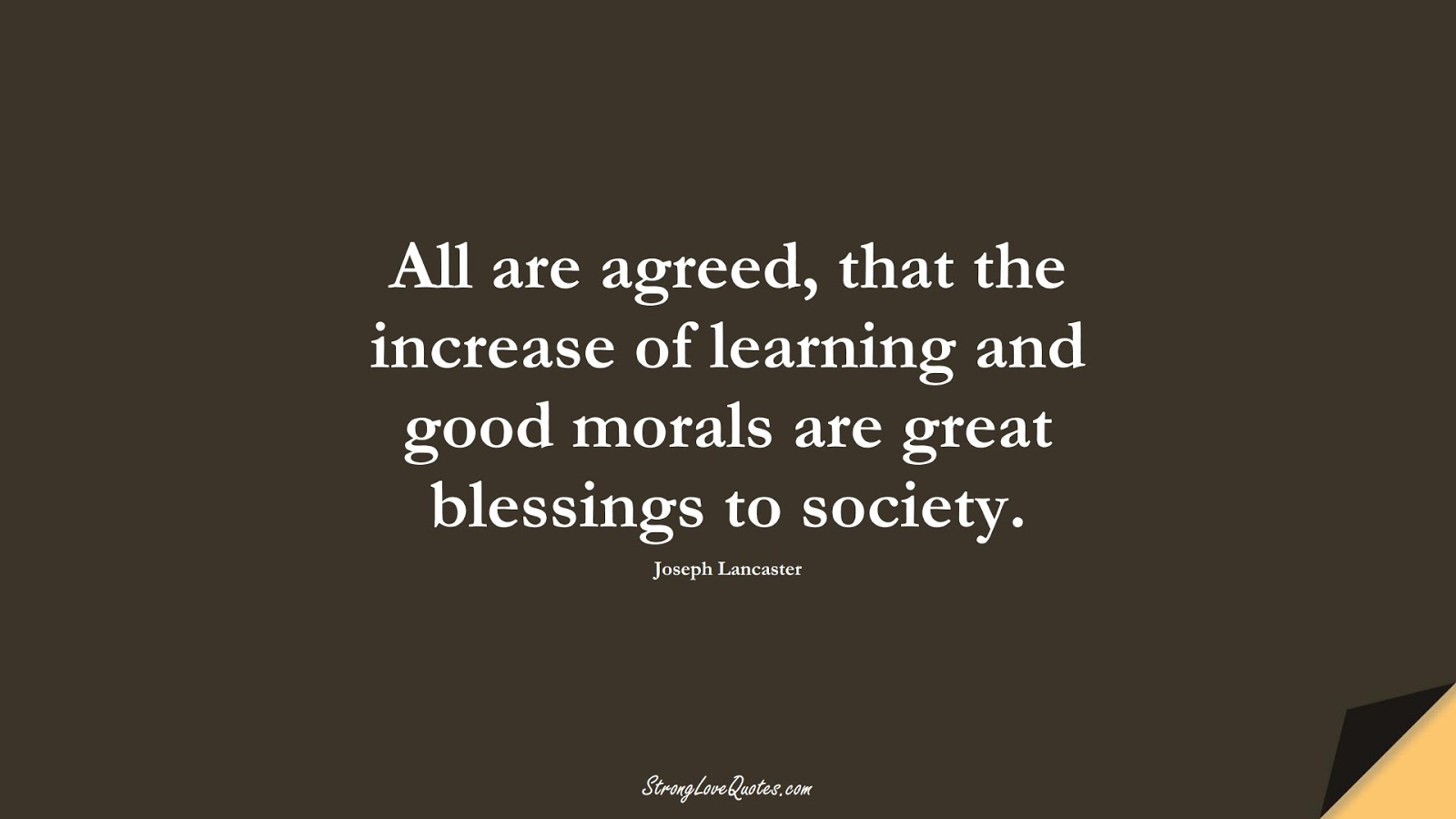 All are agreed, that the increase of learning and good morals are great blessings to society. (Joseph Lancaster);  #EducationQuotes
