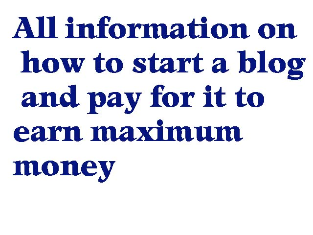 All information on how to start a blog and pay for it to earn maximum money