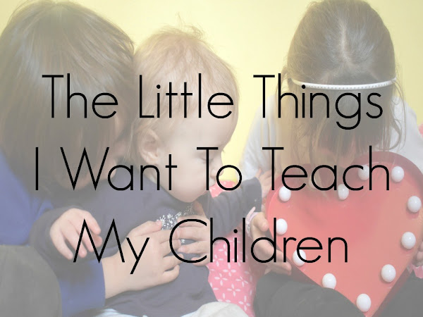 The Little Things I Want To Teach My Children