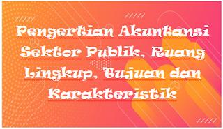 Pengertian Akuntansi Sektor Publik, Ruang Lingkup, Tujuan dan Karakteristik