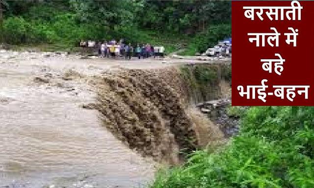भारी बारिश का कहर : बाइक समेत बरसाती नाले में बह गए भाई-बहन, बहन की मौत