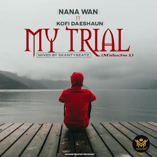 Nana Wan - My Trial Ft. Kofi Daeshaun (MIxed by SkantyBeatz)