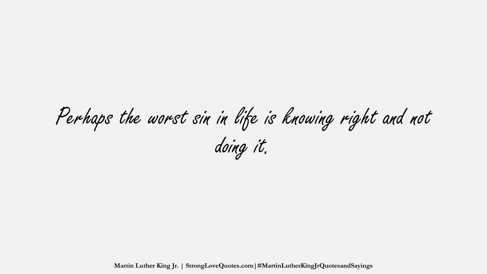 Perhaps the worst sin in life is knowing right and not doing it. (Martin Luther King Jr.);  #MartinLutherKingJrQuotesandSayings