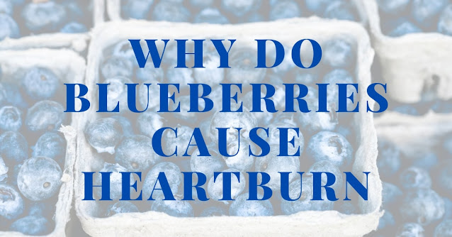 Why do blueberries cause heartburn