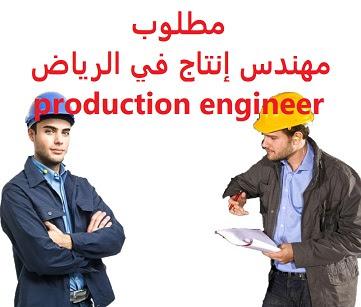 وظائف السعودية مطلوب مهندس إنتاج في الرياض production engineer