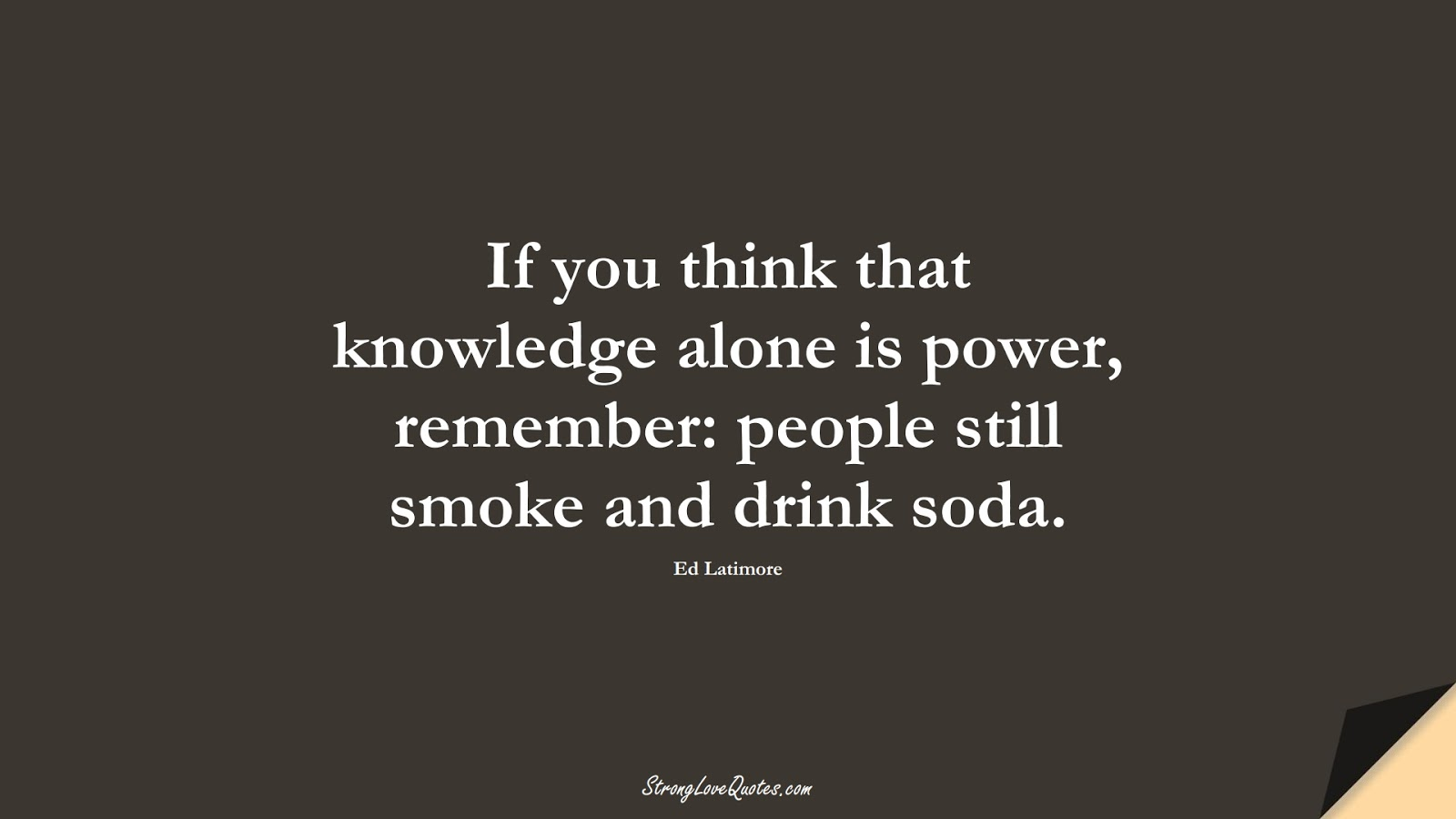 If you think that knowledge alone is power, remember: people still smoke and drink soda. (Ed Latimore);  #KnowledgeQuotes