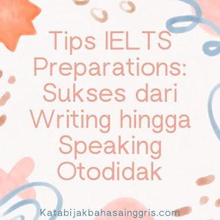 Tips IELTS Preparations: Sukses dari Writing hingga Speaking Otodidak