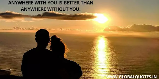Anywhere with you is better than anywhere without you.