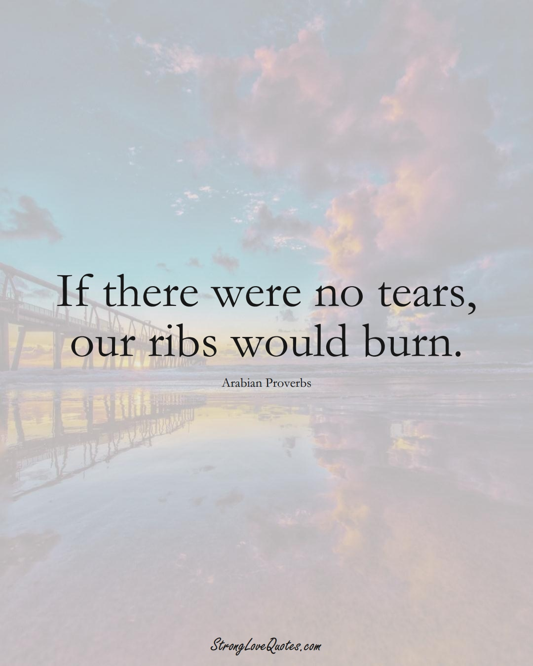 If there were no tears, our ribs would burn. (Arabian Sayings);  #aVarietyofCulturesSayings