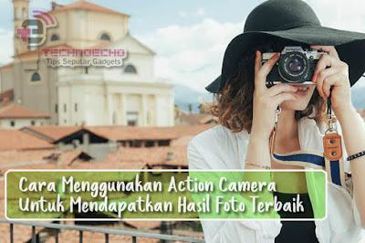 Cara Menggunakan Action Camera Untuk Mendapatkan Hasil Foto Terbaik