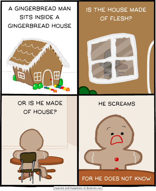 A gingerbread man sits inside his gingerbread house Is the house made of flesh? Or is he made of house?  He screams For he does not know