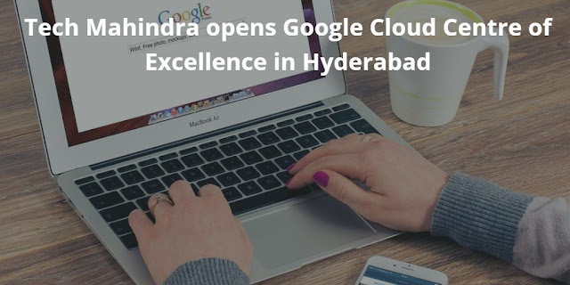 Tech Mahindra opens Google Cloud Centre of Excellence in Hyderabad