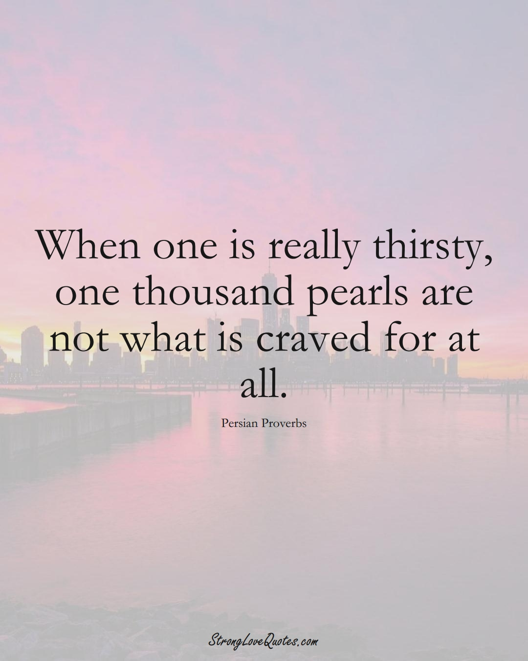 When one is really thirsty, one thousand pearls are not what is craved for at all. (Persian Sayings);  #aVarietyofCulturesSayings
