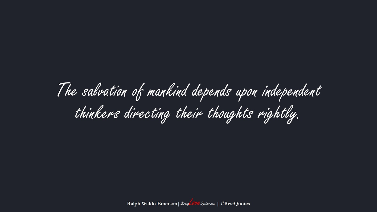 The salvation of mankind depends upon independent thinkers directing their thoughts rightly. (Ralph Waldo Emerson);  #BestQuotes