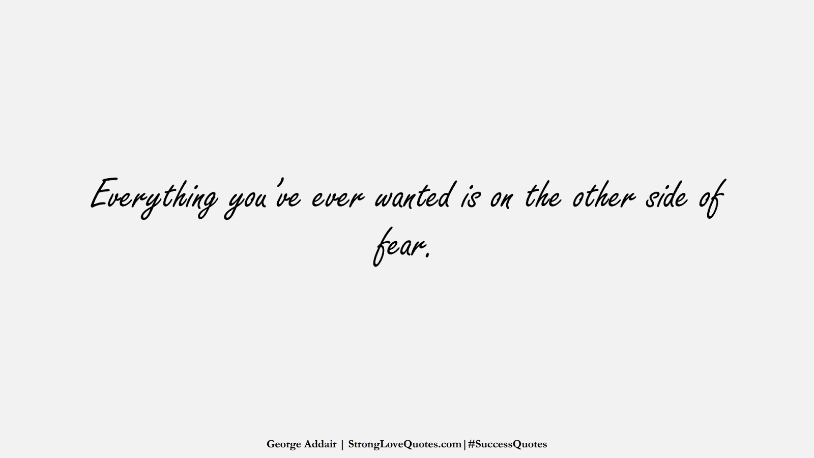 Everything you've ever wanted is on the other side of fear. (George Addair);  #SuccessQuotes