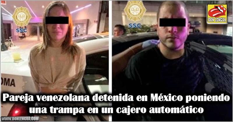 Pareja venezolana detenida en México poniendo una trampa en un cajero automático