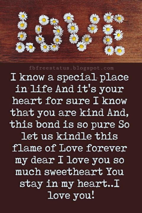 Love Text Messages, I know a special place in life And it's your heart for sure I know that you are kind And, this bond is so pure So let us kindle this flame of Love forever my dear I love you so much sweetheart You stay in my heart..I love you!