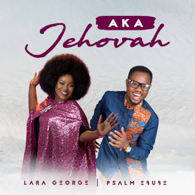 Psalm Ebube & Lara George - Aka Jehovah Lyrics & Mp3 Download