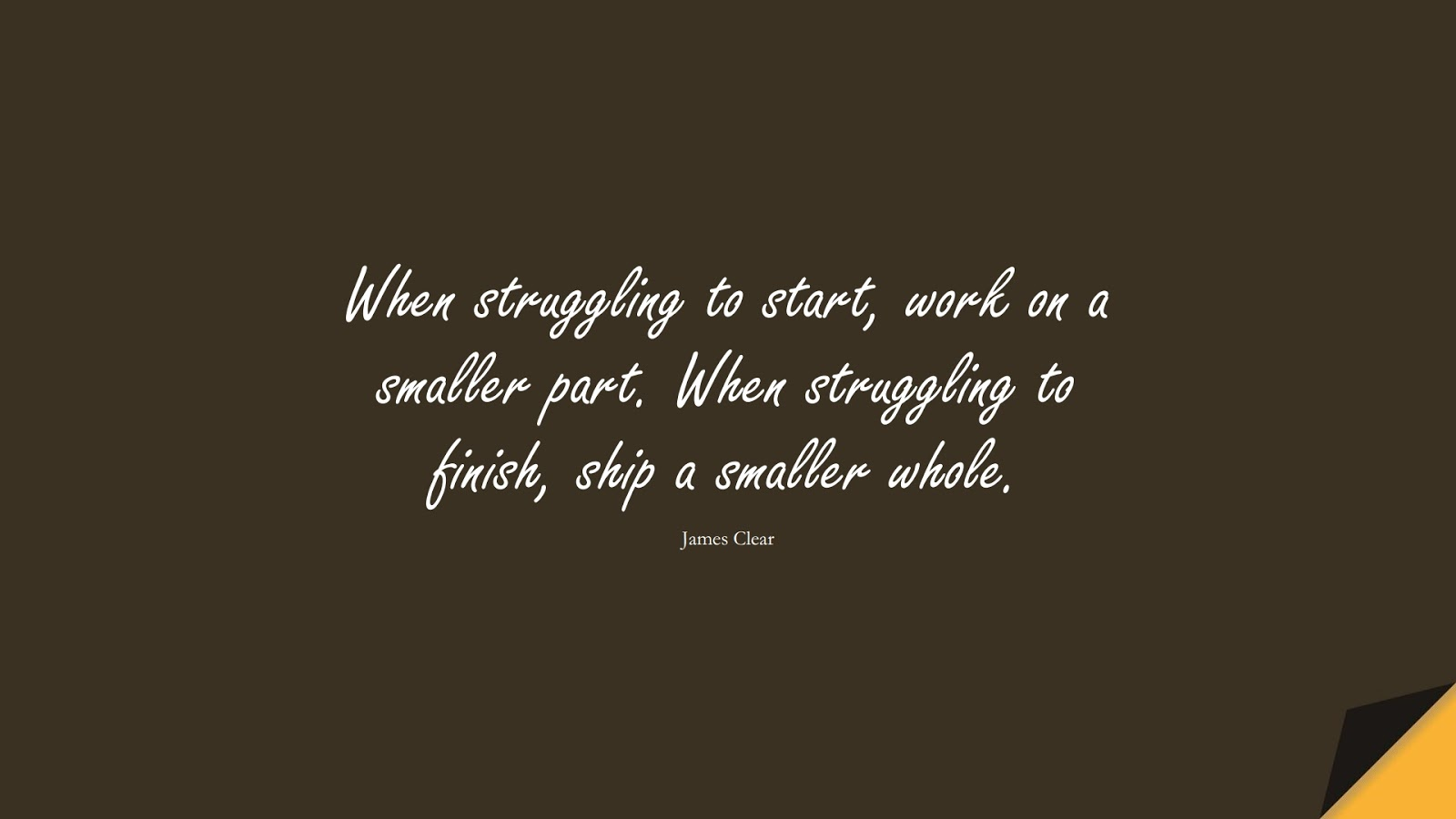 When struggling to start, work on a smaller part. When struggling to finish, ship a smaller whole. (James Clear);  #EncouragingQuotes